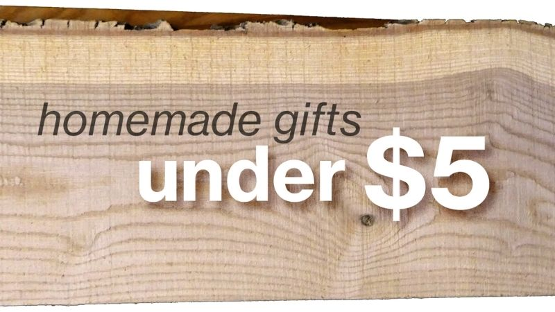Home made gifts under five dollars.
